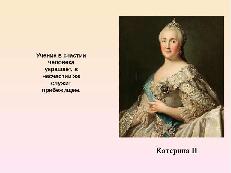 Катерина ІІ Учение в счастии человека украшает, в несчастии же служит прибежи...