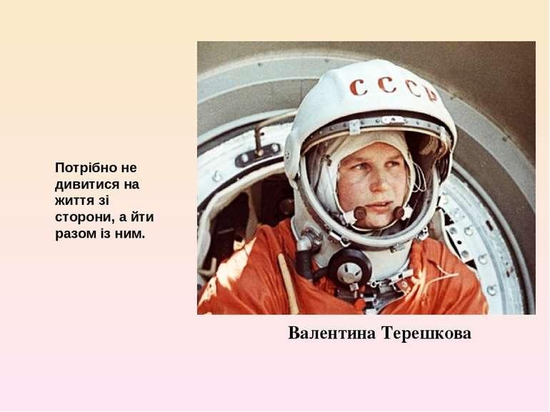 Валентина Терешкова Потрібно не дивитися на життя зі сторони, а йти разом із ...