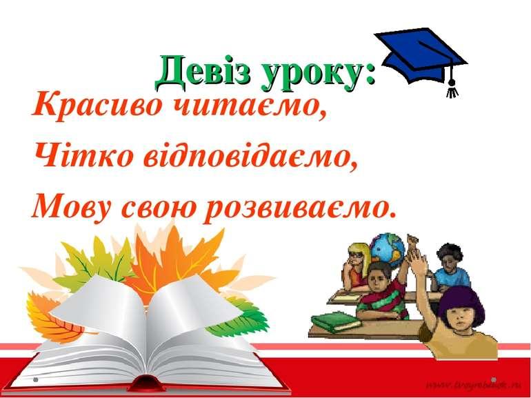 Девіз уроку: Красиво читаємо, Чітко відповідаємо, Мову свою розвиваємо.