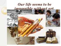 Our life seems to be impossible without art.
