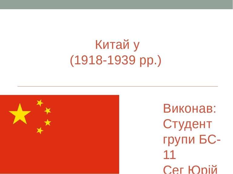 Китай у (1918-1939 рр.) Виконав: Студент групи БС-11 Сег Юрій