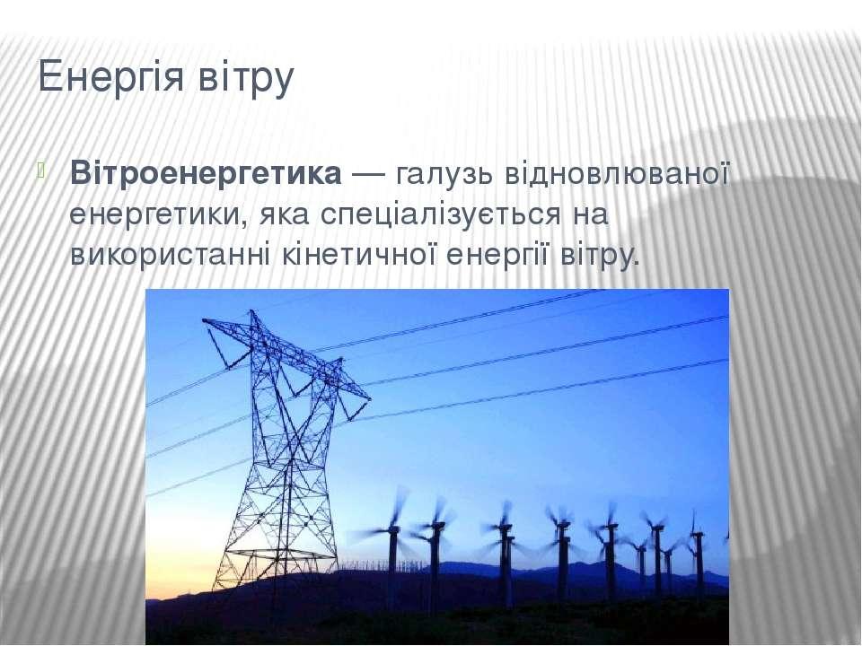 Енергія вітру Вітроенергетика— галузьвідновлюваної енергетики, яка спеціалі...