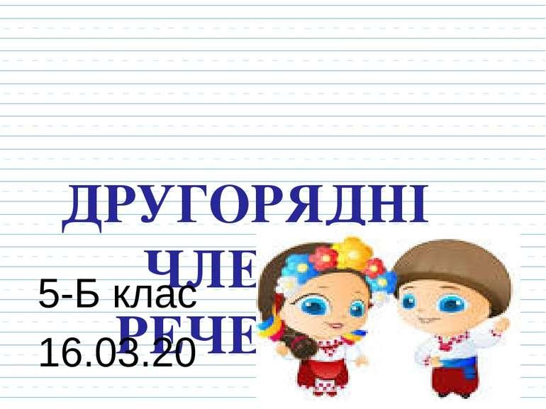 ДРУГОРЯДНІ ЧЛЕНИ РЕЧЕННЯ 5-Б клас 16.03.20