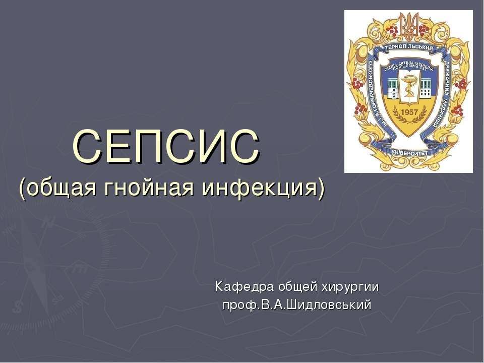 СЕПСИС (общая гнойная инфекция) Кафедра общей хирургии проф.В.А.Шидловський