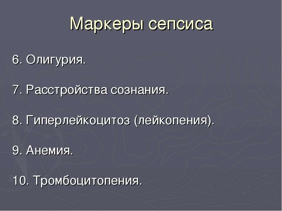Маркеры сепсиса 6. Олигурия. 7. Расстройства сознания. 8. Гиперлейкоцитоз (ле...