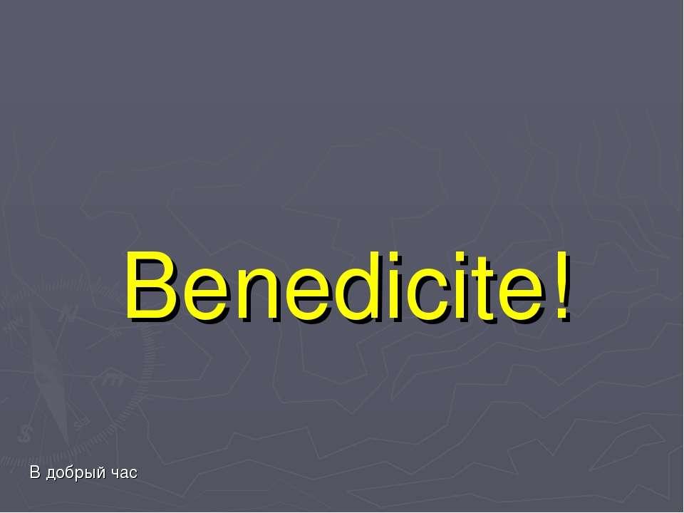Benedicite! В добрый час В добрий час!