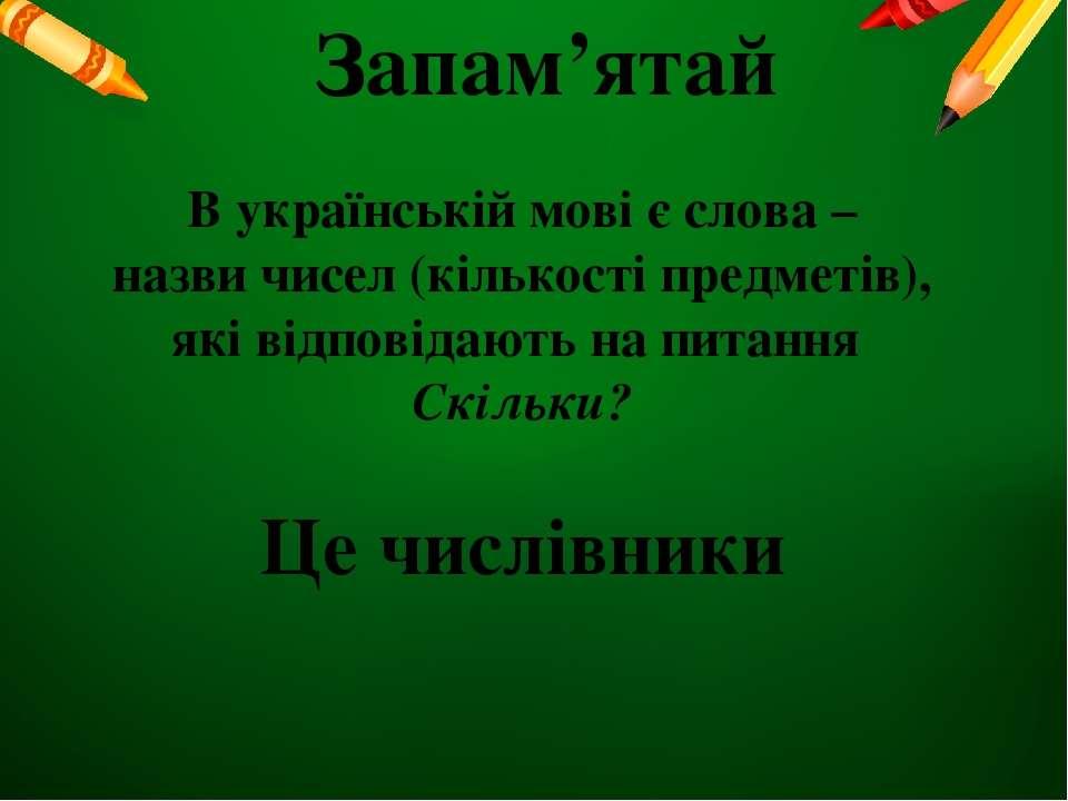 Запам'ятай В українській мові є слова – назви чисел (кількості предметів), як...