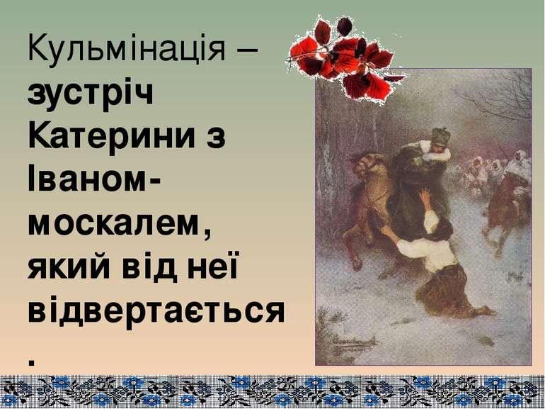 Кульмінація – зустріч Катерини з Іваном-москалем, який від неї відвертається.