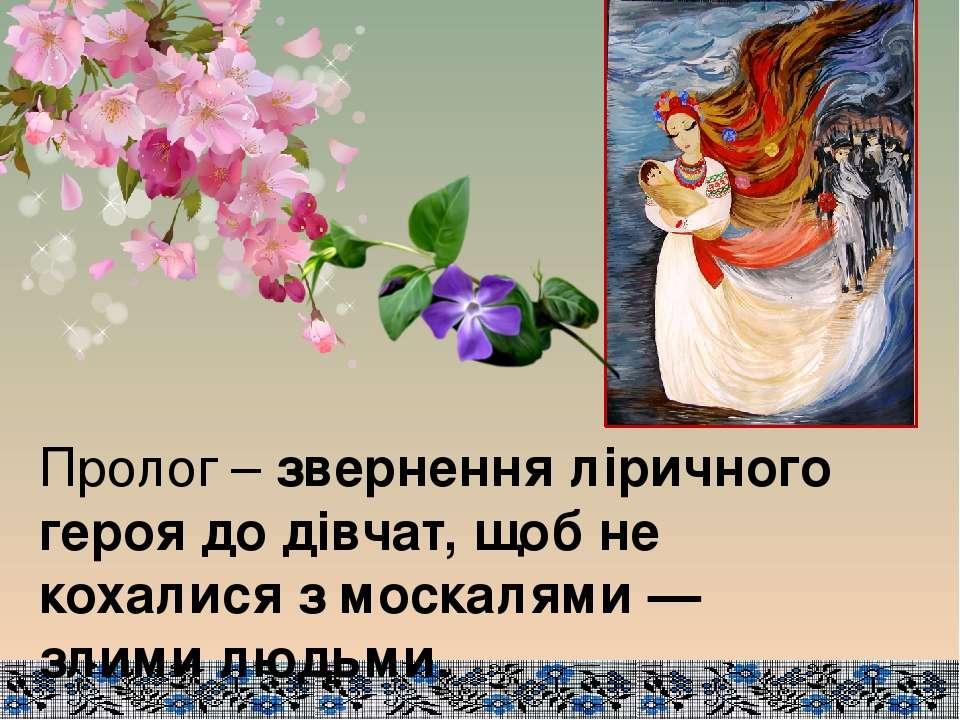 Пролог – звернення ліричного героя до дівчат, щоб не кохалися з москалями — з...