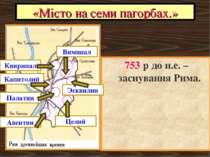 «Місто на семи пагорбах.» 753 р до н.е. – заснування Рима.