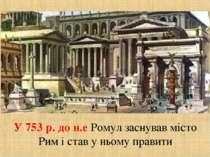 У 753 р. до н.е Ромул заснував місто Рим і став у ньому правити