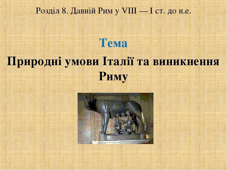 Розділ 8. Давній Рим у VІІІ — І ст. до н.е. Тема Природні умови Італії та вин...