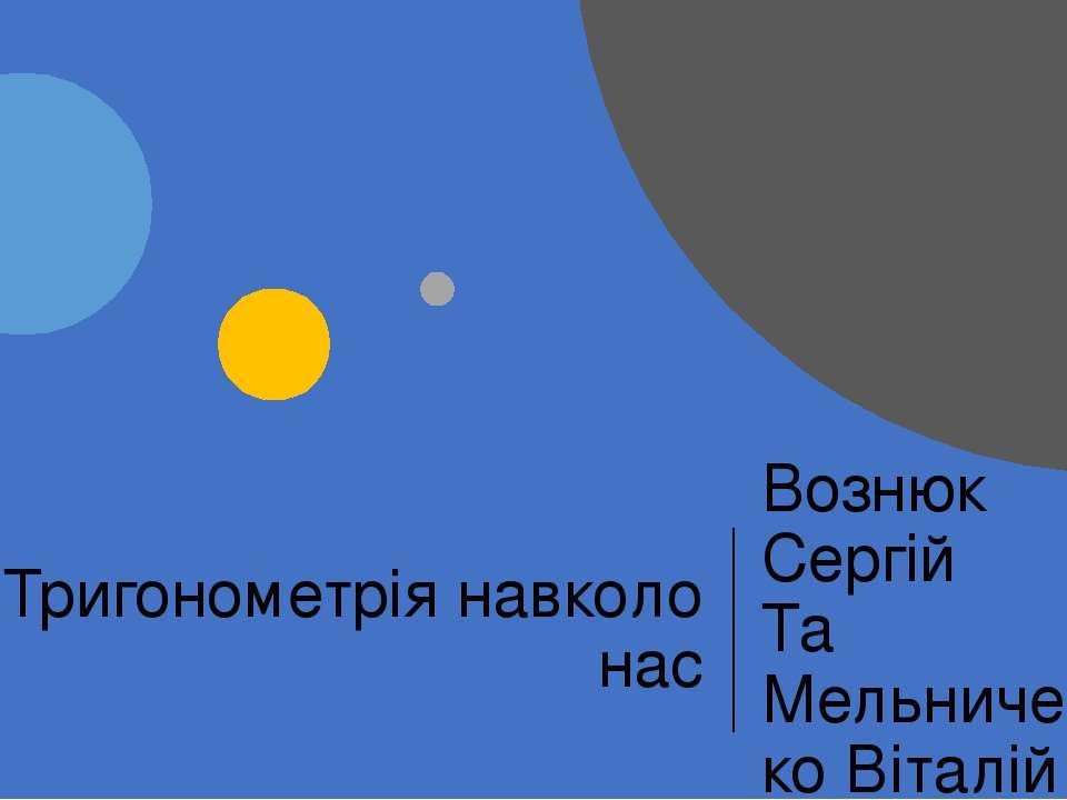 Тригонометрія навколо нас Вознюк Сергій Та Мельниченко Віталій