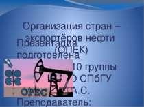 Организация стран – экспортёров нефти (ОПЕК) Презентация подготовлена студент...