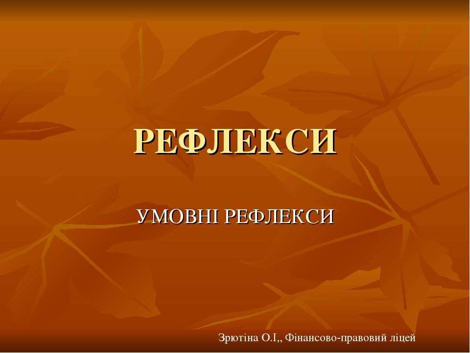 РЕФЛЕКСИ УМОВНІ РЕФЛЕКСИ Зрютіна О.І,, Фінансово-правовий ліцей