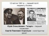 Юрій Олексійович Гагарін – перший космонавт. Сергій Павлович Корольов – конст...