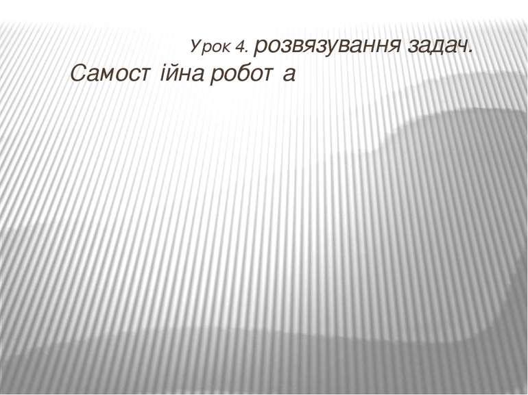 Урок 4. розвязування задач. Самостійна робота