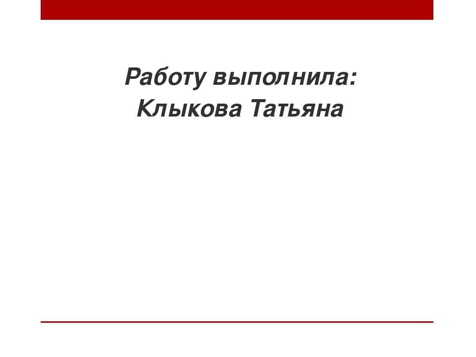 Работу выполнила: Клыкова Татьяна