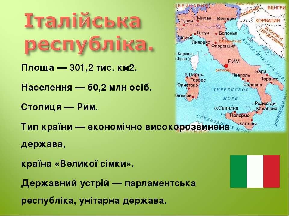 Площа — 301,2 тис. км2. Населення — 60,2 млн осіб. Столиця — Рим. Тип країни ...