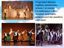 Угорський танець чардаш, танцюють жінки і чоловіки. Складається з двох частин...