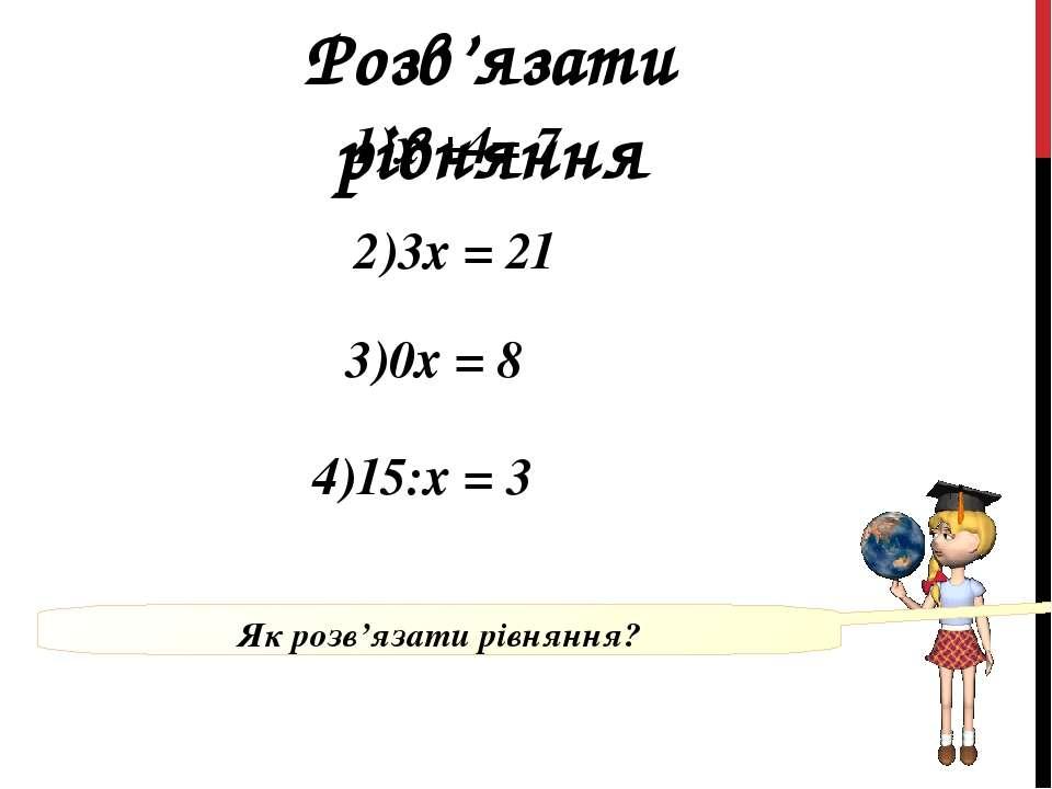 Розв'язати рівняння 4)15:х = 3 1)х +4= 7 2)3х = 21 3)0х = 8 Як розв'язати рів...