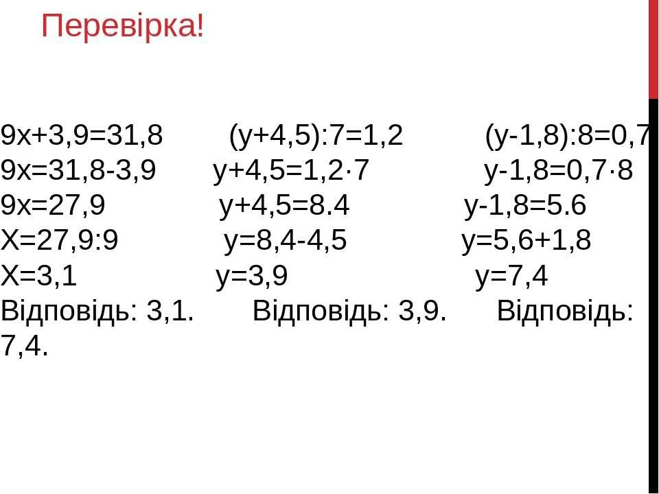 Перевірка! 9х+3,9=31,8 (у+4,5):7=1,2 (у-1,8):8=0,7 9х=31,8-3,9 у+4,5=1,2·7 у-...