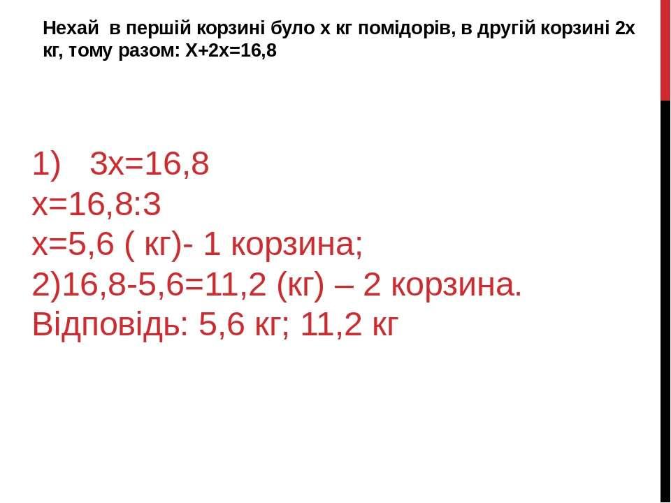 1) 3х=16,8 х=16,8:3 х=5,6 ( кг)- 1 корзина; 2)16,8-5,6=11,2 (кг) – 2 корзина....