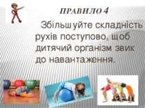 ПРАВИЛО 4 Збільшуйте складність рухів поступово, щоб дитячий організм звик до...