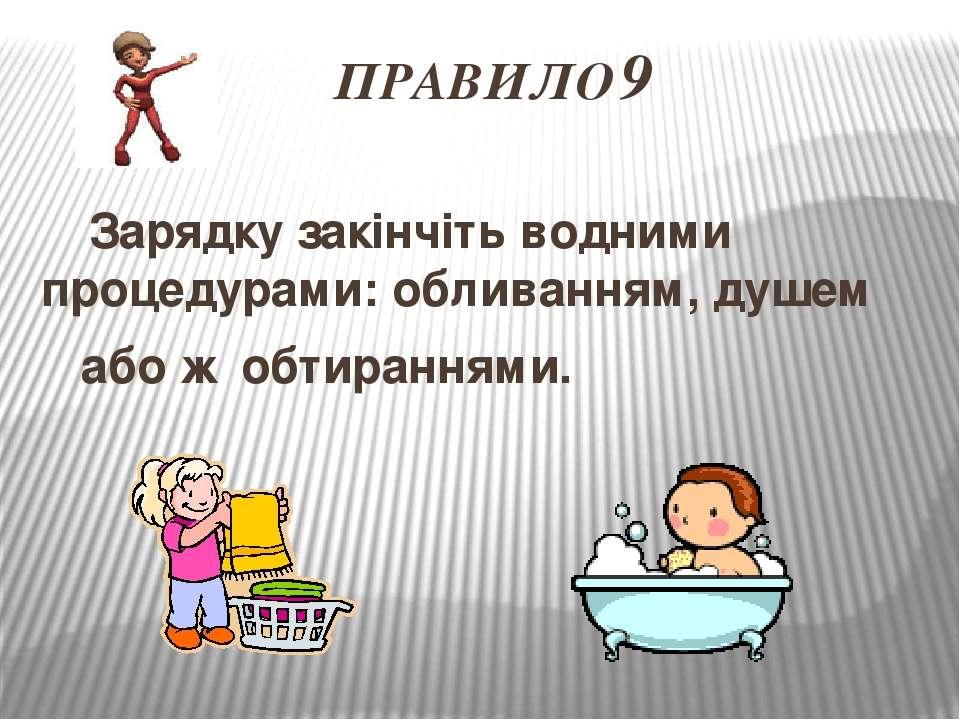 ПРАВИЛО 9 Зарядку закінчіть водними процедурами: обливанням, душем або ж обти...