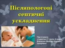 Післяпологові септичні ускладнення Підготувала: студентка 27 групи, 6 курсу Ф...