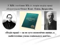 У XIX і особливо XX ст. теорію поділу праці обґрунтували ОгюстКонт, Еміль Дю...