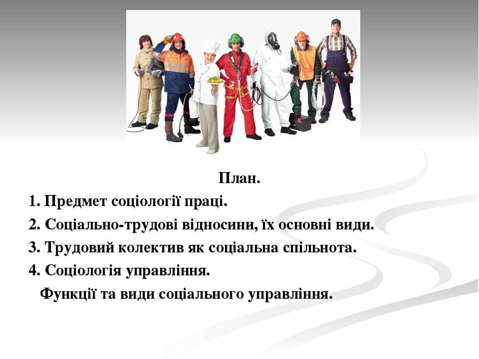 План. 1. Предмет соціології праці. 2. Соціально-трудові відносини, їх основні...