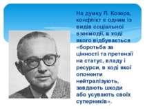На думку Л. Козера, конфлікт є одним із видів соціальної взаємодії, в ході як...