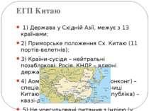 ЕГП Китаю 1) Держава у Східній Азії, межує з 13 країнами; 2) Приморське поло...