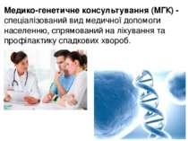 Медико-генетичне консультування (МГК) - спеціалізований вид медичної допомоги...