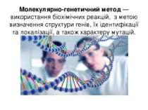 Молекулярно-генетичний метод — використання біохімічних реакцій, з метою визн...