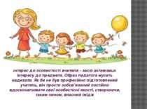 Інтерес до особистості вчителя - засіб активізації інтересу до предмета. Обра...