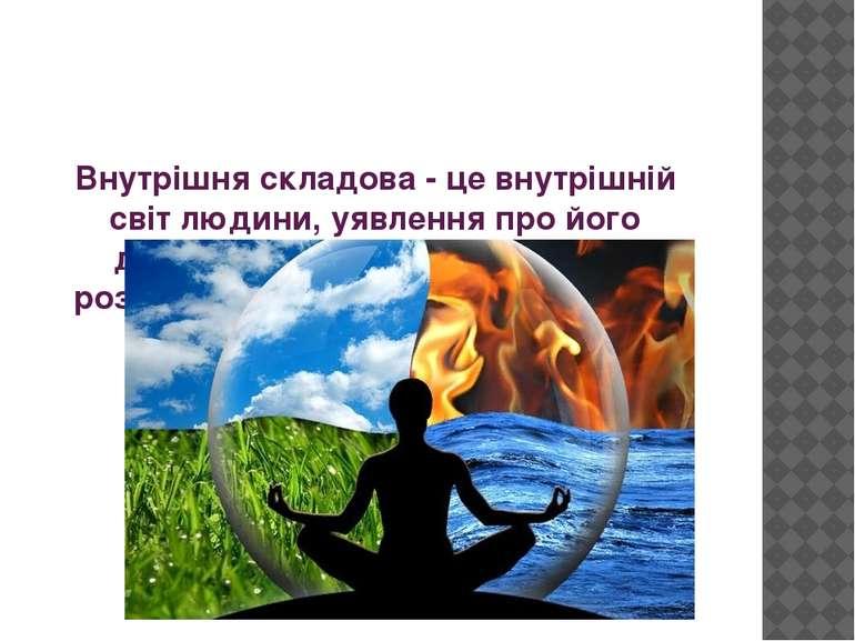 Внутрішня складова- це внутрішній світ людини, уявлення про його духовному т...