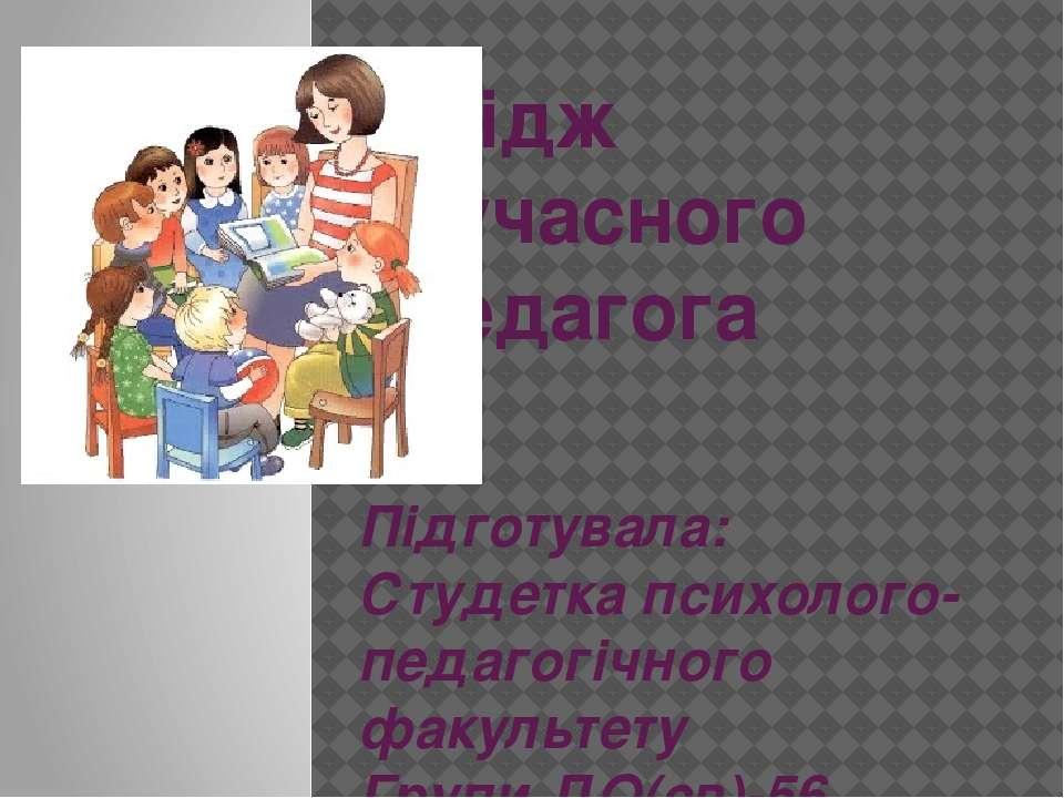 Імідж сучасного педагога Підготувала: Студетка психолого-педагогічного факуль...