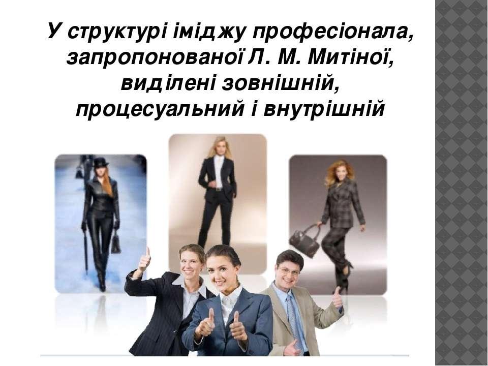 У структурі іміджу професіонала, запропонованої Л. М. Митіної, виділені зовні...