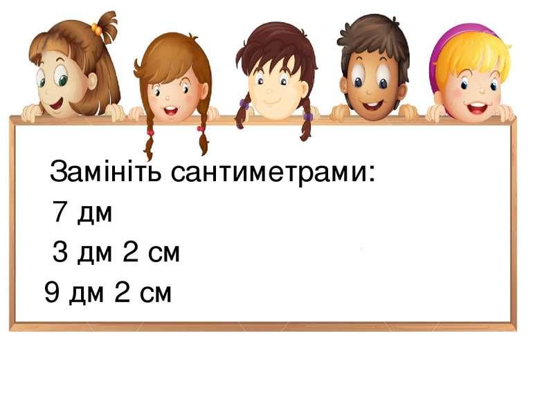 Замініть сантиметрами: 7 дм 3 дм 2 см 9 дм 2 см