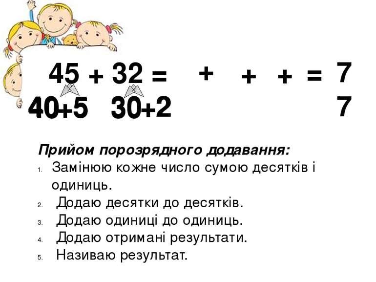 45 + 32 = 40 +5 30 +2 Прийом порозрядного додавання: Замінюю кожне число сумо...