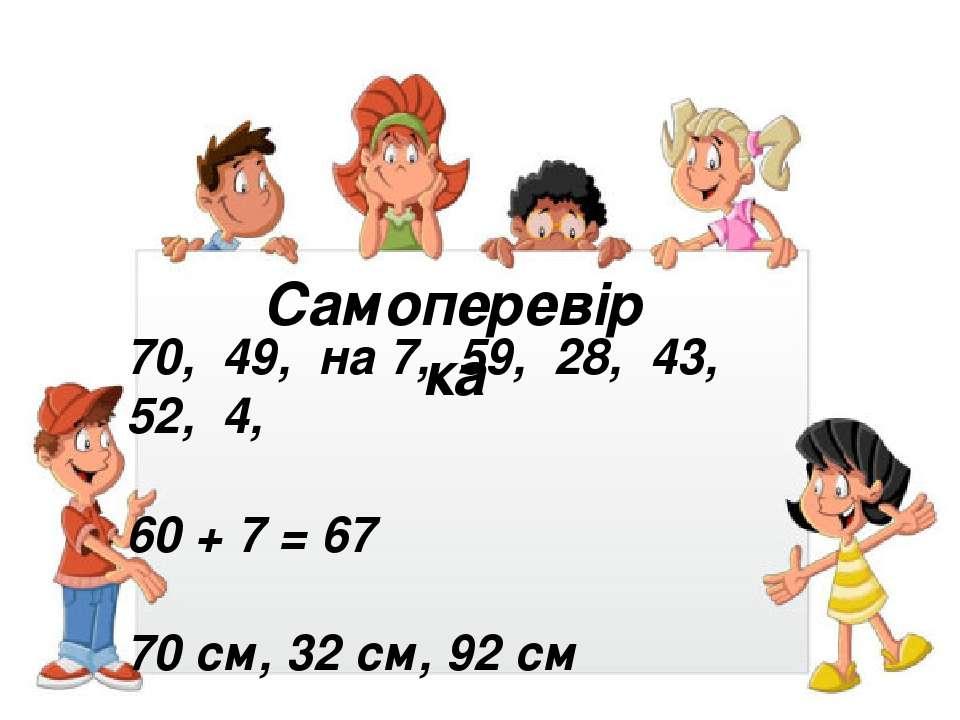 Самоперевірка 70, 49, на 7, 59, 28, 43, 52, 4, 60 + 7 = 67 70 см, 32 см, 92 см