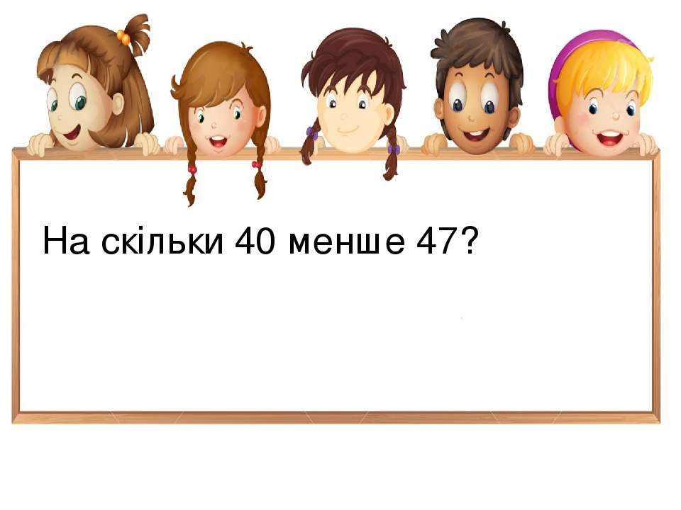 На скільки 40 менше 47?