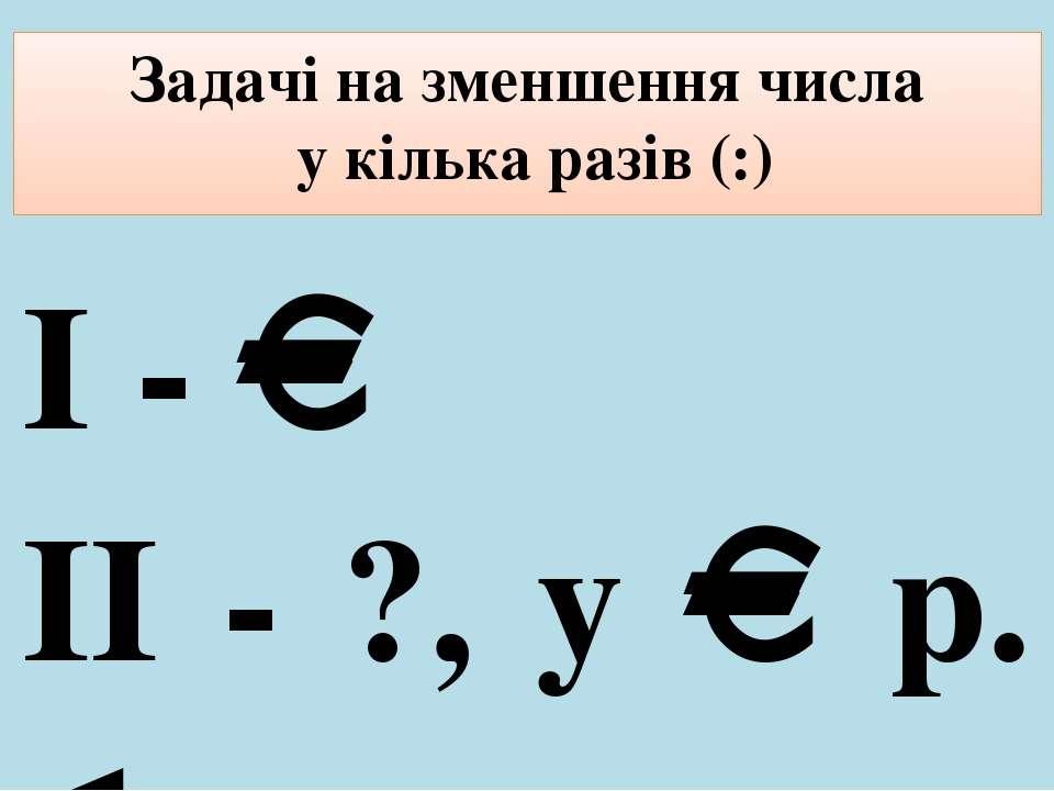 Задачі на зменшення числа у кілька разів (:) І - ІІ - ?, у р.