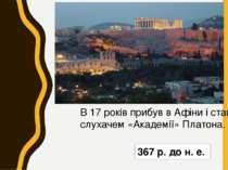 367 р. до н. е. В 17 років прибув в Афіни і став слухачем «Академії» Платона.
