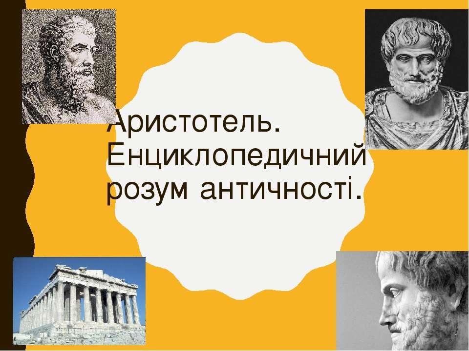 Аристотель. Енциклопедичний розум античності.