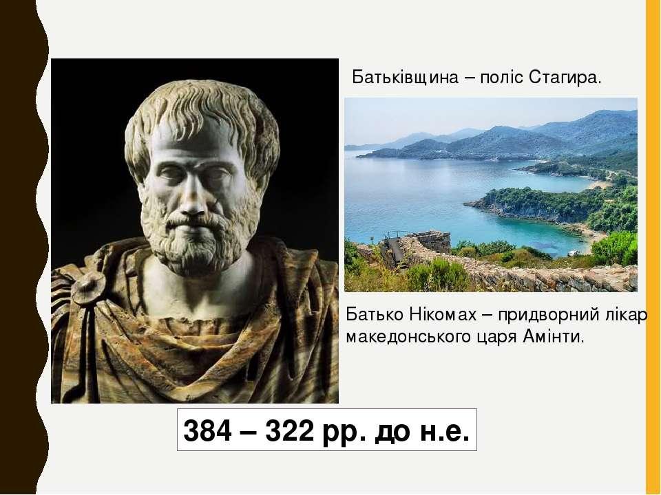 384 – 322 рр. до н.е. Батьківщина – поліс Стагира. Батько Нікомах – придворни...