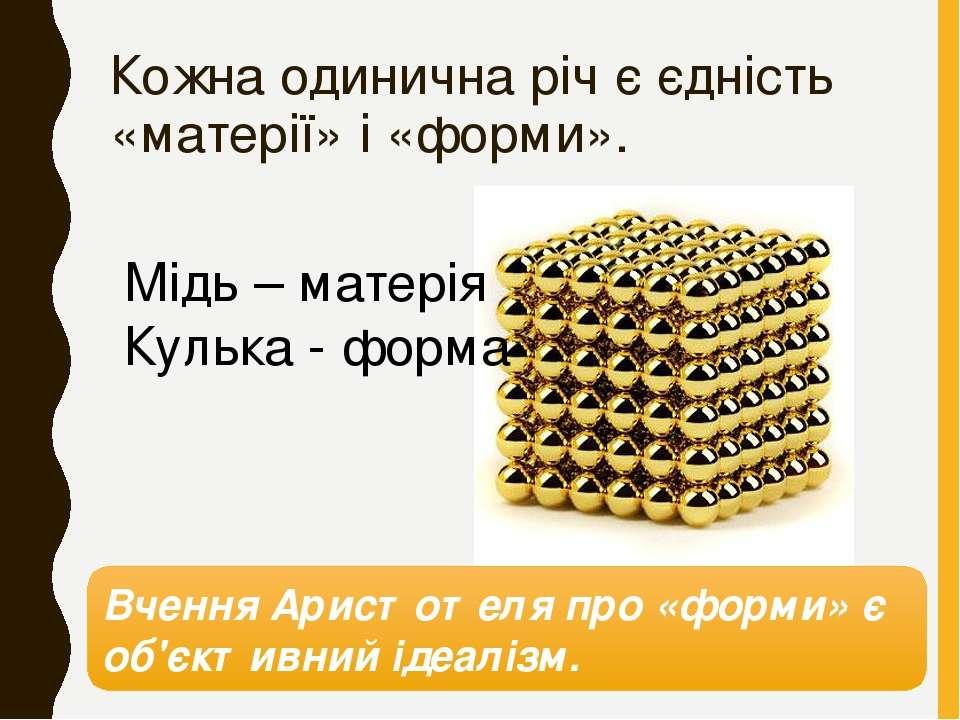 Кожна одинична річ є єдність «матерії» і «форми». Мідь – матерія Кулька - фор...