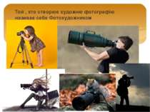 Той , хто створює художню фотографію називає себе Фотохудожником
